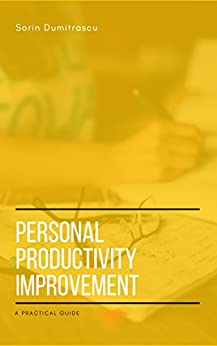 Personal Productivity Improvement: A Practical Guide by [Sorin Dumitrascu]