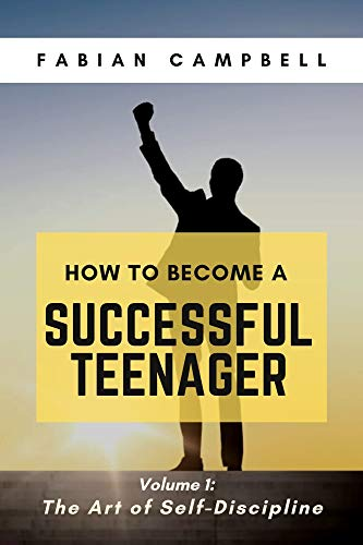 HOW TO BECOME A SUCCESSFUL TEENAGER: Volume 1: The Art of Self-Discipline