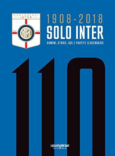1908 - 2018 SOLO INTER: UOMINI, STORIE, GOL E PARTITE LEGGENDARIE (Italian Edition)