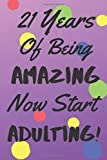 21 Years Of Being AMAZING Now Start ADULTING!: Say Happy Birthday In A Spectacular Way With This Stunning Alternative To The Usual Greeting Card