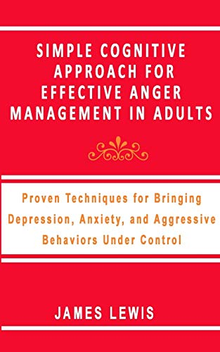 SIMPLE COGNITIVE APPROACH FOR EFFECTIVE ANGER MANAGEMENT IN ADULTS: Proven Techniques For Bringing Depression,Anxiety,and Aggressive Behaviors Under Control