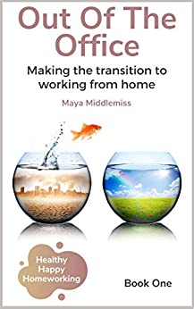 Out Of The Office: Making the transition to working from home (Healthy Happy Homeworking) by [Maya Middlemiss]
