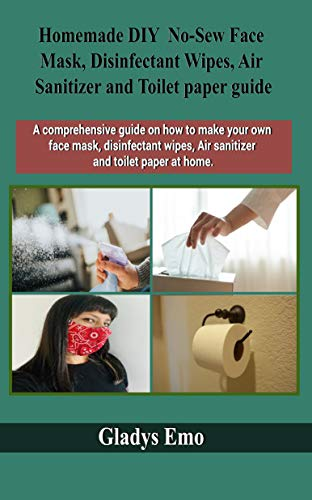 Homemade DIY No-Sew Face mask, Disinfectant Wipes, Air Sanitizer and Toilet Paper guide: A comprehensive guide on how to make your own facemask, disinfectant ... wipes,air sanitizer and toilet paper at ho