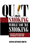 Quit Smoking While You're Smoking: An Easy And Practical Approach To Quitting