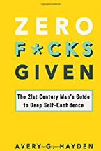 Zero Fucks Given: The 21st Century Man's Guide to Deep Self-Confidence
