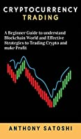 Cryptocurrency trading: A Beginner Guide to understand Blockchain World and Effective Strategies to Trading Crypto and make Profit
