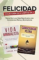 Felicidad. Colección de 2 libros en 1: Cómo Vivir una Vida Significativa con Consciencia Plena y Minimalismo: Cómo Vivir una Vida Significativa con Consciencia Plena y Minimalismo
