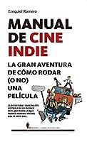 Manual de cine indie / Indie Movie Manual: La Gran Aventura De Como Rodar (O No) Una Pelicula