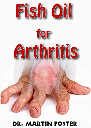 Fish Oil for Arthritis: Essential info on Fish Oil and Arthritis including How Fish Oil Can treat Arthritis Completely! Discover the Hidden Secret Remedy to Arthritis! (English Edition)