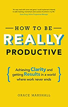 How To Be REALLY Productive: Achieving clarity and getting results in a world where work never ends (Brilliant Business) by [Grace Marshall]