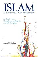 Islam and the Tyranny of Authenticity: An Inquiry Into Disciplinary Apologetics 1781792178 Book Cover