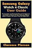 Samsung Galaxy Watch 4 Classic User Guide: The Complete and Illustrated Manual for Beginners and...