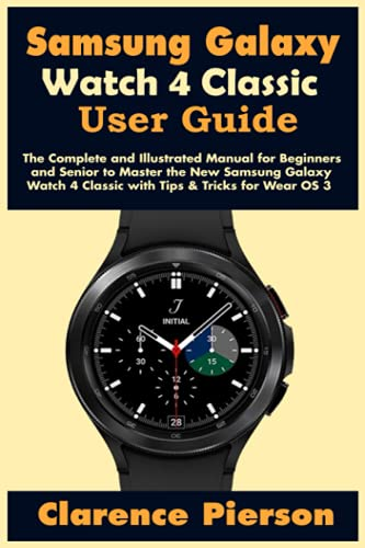 Samsung Galaxy Watch 4 Classic User Guide: The Complete and Illustrated Manual for Beginners and Senior to Master the New Samsung Galaxy Watch 4 Classic with Tips & Tricks for Wear OS 3