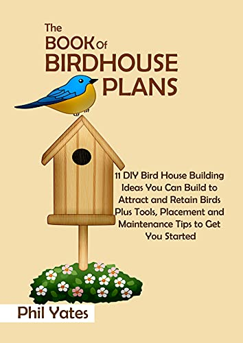 The Book of Birdhouse Plans: 11 DIY Bird House Building Ideas You Can Build to Attract and Retain Birds Plus Tools, Placement and Maintenance Tips to Get You Started (English Edition)