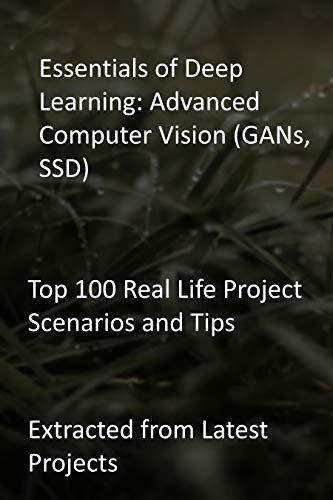 Essentials of Deep Learning: Advanced Computer Vision (GANs, SSD): Top 100 Real Life Project Scenarios and Tips: Extracted from Latest Projects (English Edition)