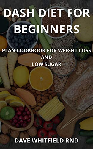 DASH DIET FOR BEGINNERS: Plan cookbook for weight loss and low sugar (English Edition)