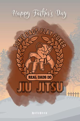 Fathers Day Gift - Happy Father's Day Real Dad Do Jiu Jitsu Some Dads Play Poker BJJ MMA Notebook: Funny Notebook Gift From Wife to Husband