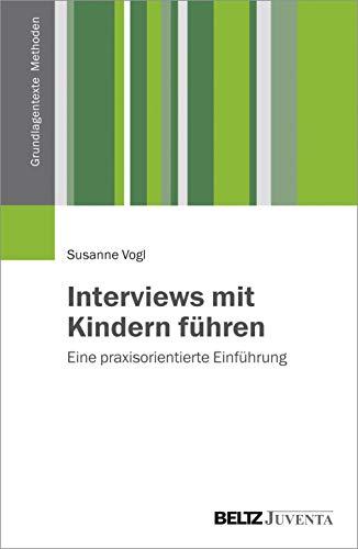Interviews mit Kindern führen: Eine praxisorientierte Einführung (Grundlagentexte Methoden)