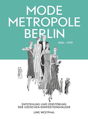 Modemetropole Berlin 1836 - 1939: Entstehung und Zerstörung der jüdischen Konfektionshäuser
