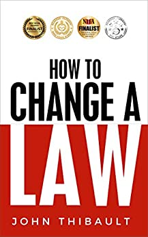 How to Change a Law: Improve Your Community, Influence Your Country, Impact the World. by [John Thibault]