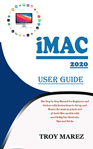 IMAC 2020 USER GUIDE: The Step by Step Manual for Beginners and Seniors with Instructions to Set up and Master the 2020 21.5-inch and 27-inch iMac models ... Shortcuts, Tips and Tricks (English Edition)