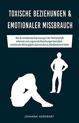 Toxische Beziehungen & emotionaler Missbrauch: Wie du emotionale Erpressung in der Partnerschaft erkennst und ungesunde Beziehungen beendest - emotionale ... überwinden & selbstbestimmt leben
