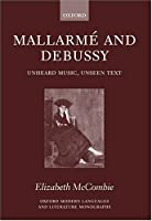 Mallarme and Debussy: Unheard Music, Unseen Text (Oxford Modern Languages and Literature Monographs)
