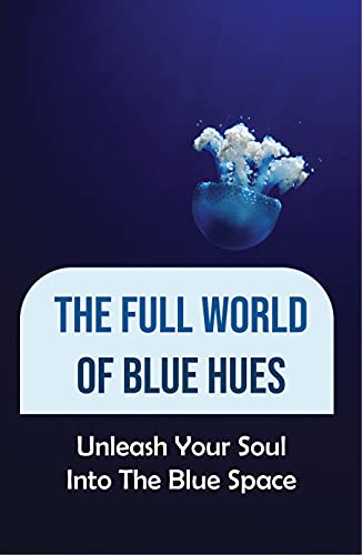 The Full World Of Blue Hues: Unleash Your Soul Into The Blue Space: Dark Blue Hues (English Edition)