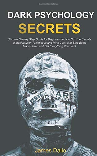 Dark Psychology Secrets : Ultimate Step by Step Guide for Beginners to Find Out The Secrets of Manipulation Techniques and Mind Control to Stop Being Manipulated and Get Everything You Want
