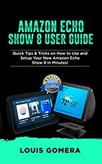 AMAZON ECHO SHOW 8 USER GUIDE: Quick Tips & Tricks on How to Use and Setup Your New Amazon Echo Show 8 in Minutes! (Echo Device & Alexa Setup Guide Book)