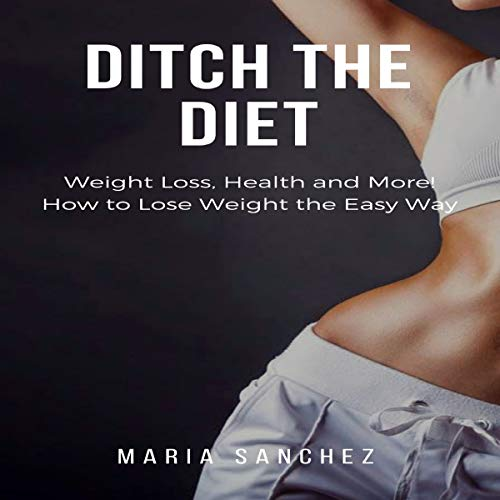 Ditch the Diet: Weight Loss, Health and More! How to Lose Weight the Easy Way Titelbild