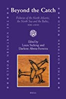 Beyond the Catch: Fisheries of the North Atlantic, the North Sea and the Baltic, 900-1850 (The Northern World)
