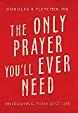 The Only Prayer You'Ll Ever Need: Unleashing Your Best Life