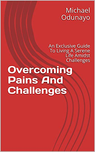 Overcoming Pains And Challenges: An Exclusive Guide To Living A Serene Life Amidst Challenges (English Edition)