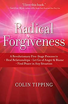 Radical Forgiveness: A Revolutionary Five-Stage Process to Heal Relationships, Let Go of Anger and Blame, and Find Peace in Any Situation by [Colin C.  Tipping]