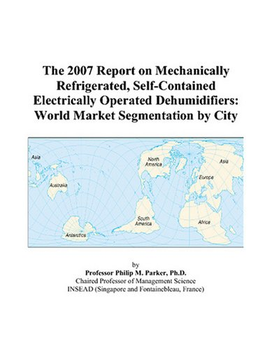 The 2007 Report on Mechanically Refrigerated, Self-Contained Electrically Operated Dehumidifiers: World Market Segmentation by City