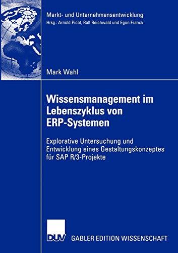 Wissensmanagement Im Lebenszyklus Von Erp-Systemen: Explorative Untersuchung Und Entwicklung Eines Gestaltungskonzeptes Für SAP R/3-Projekte