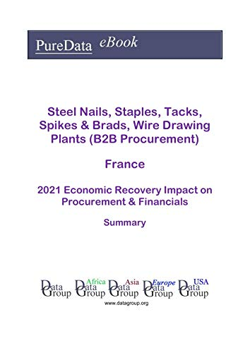 Steel Nails, Staples, Tacks, Spikes & Brads, Wire Drawing Plants (B2B Procurement) France Summary: 2021 Economic Recovery Impact on Revenues & Financials (English Edition)