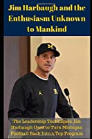 Jim Harbaugh and the Enthusiasm Unknown to Mankind: The Leadership Techniques Jim Harbaugh Used to Turn Michigan Football Back Into a Top Program
