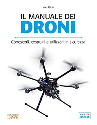 Il manuale dei Droni. Conoscerli, costruirli e utilizzarli in sicurezza