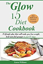 The Glow 15 Diet Cookbook: A lifestyle plan that will make you lose weight, look and feel younger in just 15 days.