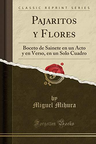 Pajaritos Y Flores: Boceto de Sainete En Un Acto Y En Verso, En Un Solo Cuadro (Classic Reprint)
