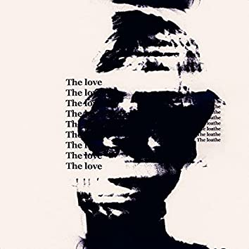 THE LOVE / THE LOATHE