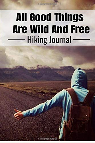All Good Things Hiking Journal: All Good Things Are Wild And Free Hiking Journal Personal Hiker's Log Book Trail Record,Hiking Journal With Prompts To ... Hiking Gifts Trail Log Book Hiker's Journal