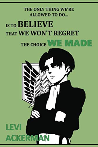 The only thing we're allowed to do... is to believe that we won't regret the choice we made: Anime Lover 'Motivation' Notebook, 120 Squared Pages, 6 x ... School&Office, Attack On Titan, Levi Ackerman