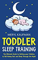 Toddler Sleep Training: The Ultimate Guide to Getting Your Children to Fall Asleep Fast and Sleep Through the Night