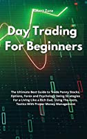 Day Trading For Beginners: The Ultimate Best Guide to Trade Penny Stocks, Options, Forex and Psychology Swing Strategies For a Living Like a Rich Dad, Using The Tools, Tactics With Proper Money Management