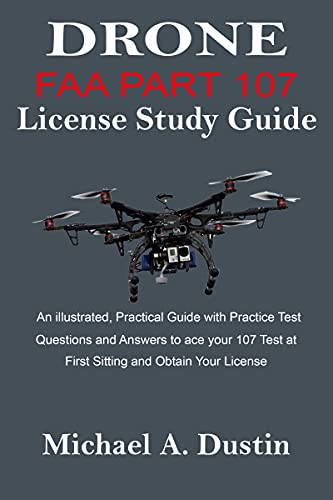 DRONE FAA PART 107 License Study Guide: An illustrated, Practical Guide with Practice Test Questions and Answers to ace your 107 Test at First Sitting and Obtain Your License (English Edition)
