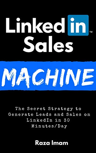 LinkedIn Sales Machine: The Secret Strategy to Generate Leads and Sales on LinkedIn - in 30 Minutes/Day (Digital Marketing Mastery Book 2)