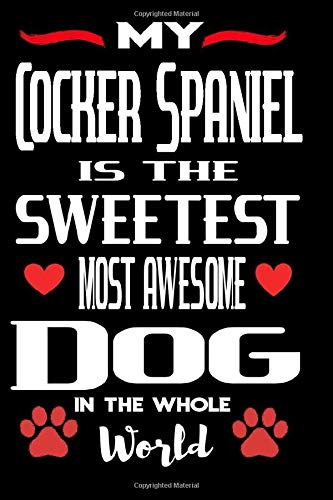My Cocker Spaniel Is The Sweetest Most Awesome Dog In The Whole World: Lined Notebook To Write In | Valentines Day Gift For Cocker Spaniel Dog Lovers